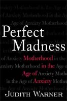 Perfect Madness -- Motherhood in the Age of Anxiety by Judith Warner